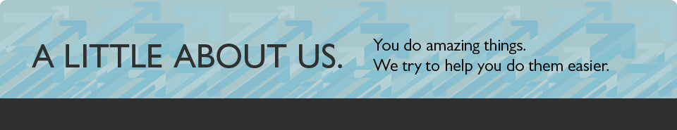 A little about us. You do amazing things. We try to help you do them easier.